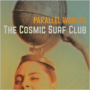 THE COSMIC SURF CLUB - Parallel Worlds