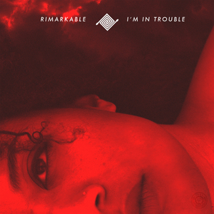 RIMARKABLE - I'm In Trouble