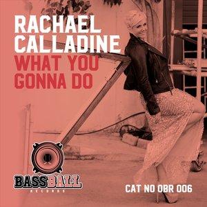 RACHAEL CALLADINE - What Ya Gonna Do
