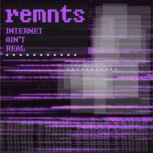 remnts - internet ain't real
