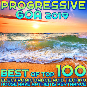 VARIOUS - Progressive Goa 2019 - Best Of Top 100 Electronic Dance, Acid Techno, House Rave Anthems, Psytrance