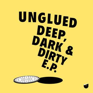 UNGLUED - Deep, Dark & Dirty EP