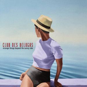 CLUB DES BELUGAS - Strange Things Beyond The Sunny Side