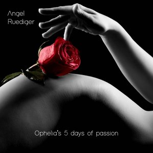 ANGEL RUEDIGER - Ophelia's 5 Days Of Passion