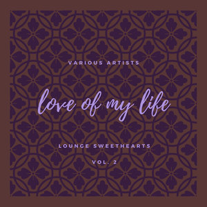 VARIOUS - Love Of My Life (Lounge Sweethearts) Vol 2