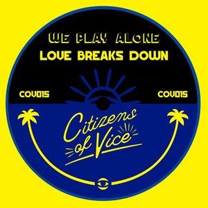 WE PLAY ALONE - Love Breaks Down