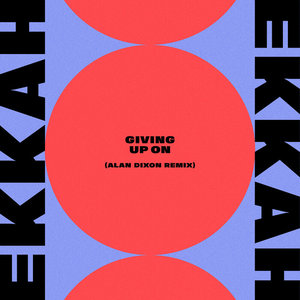 EKKAH - Giving Up On (Alan Dixon Remix)