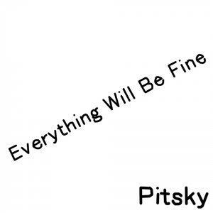 PITSKY - Everything Will Be Fine
