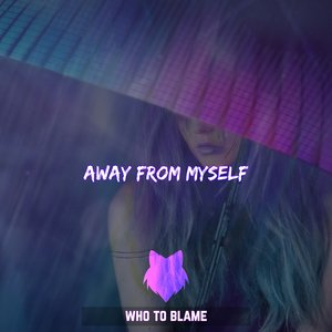 WHO TO BLAME - Away From Myself