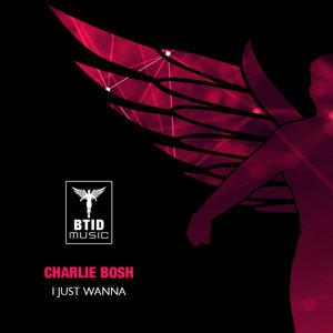 CHARLIE BOSH - I Just Wanna