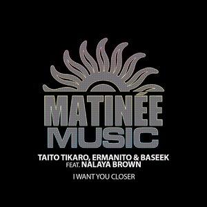 TAITO TIKARO/ERMANITO/BASEEK feat NALAYA BROWN - I Want You Closer
