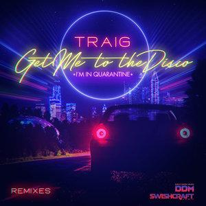 TRAIG - Get Me To The Disco (I'm In Quarantine) (Remixes)