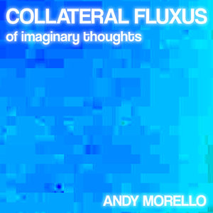 ANDY MORELLO - Collateral Fluxus Of Imaginary Thoughts