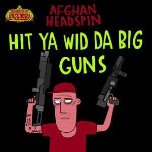 AFGHAN HEADSPIN - HIT YA WID DA BIG GUNS