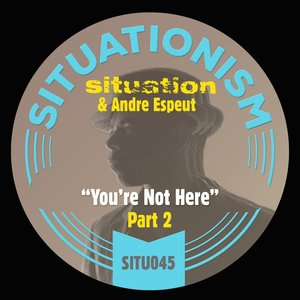 SITUATION/ANDRE ESPEUT - You're Not Here Part 2