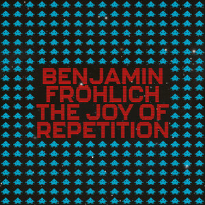 BENJAMIN FROHLICH - The Joy Of Repetition