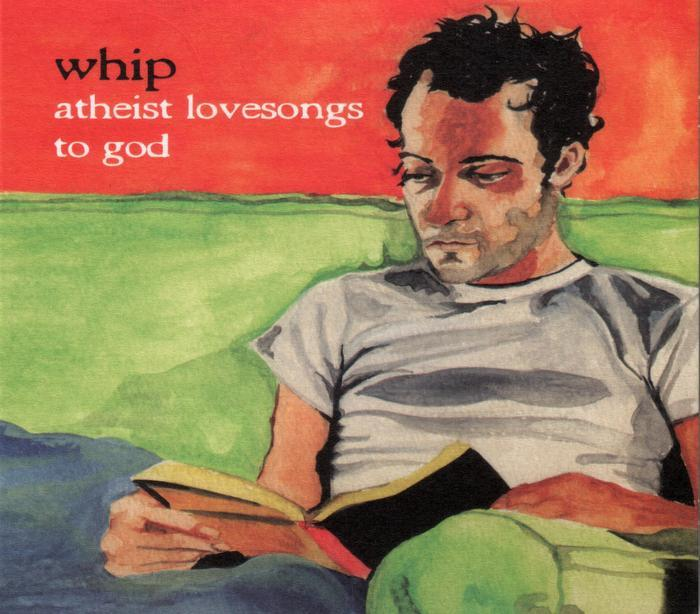 WHIP - Athiest Lovesongs To God