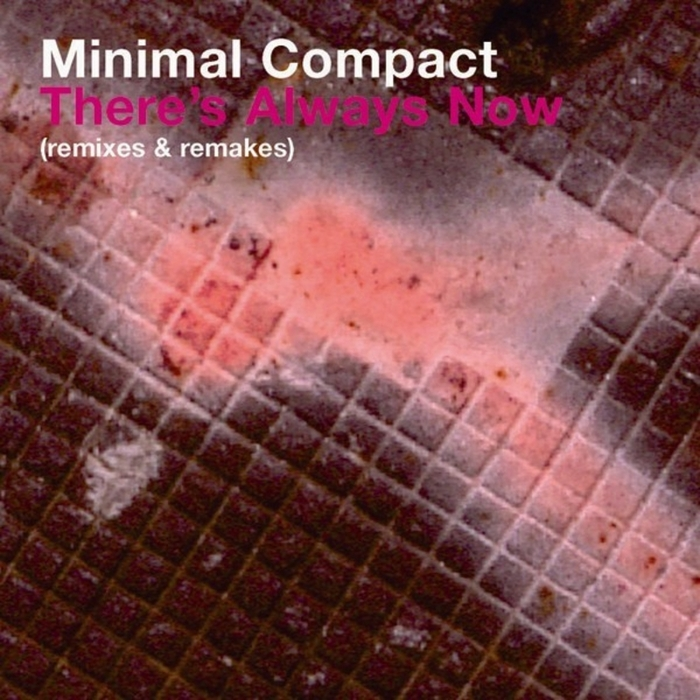 MINIMAL COMPACT - There's Always Now (remixes & remakes)
