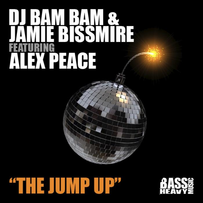 Jamie Bissmire & DJ Bam Bam* DJ Bam Bam & Jamie Bissmire·Featuring Alex Peace - The Jump Up (Remixes)