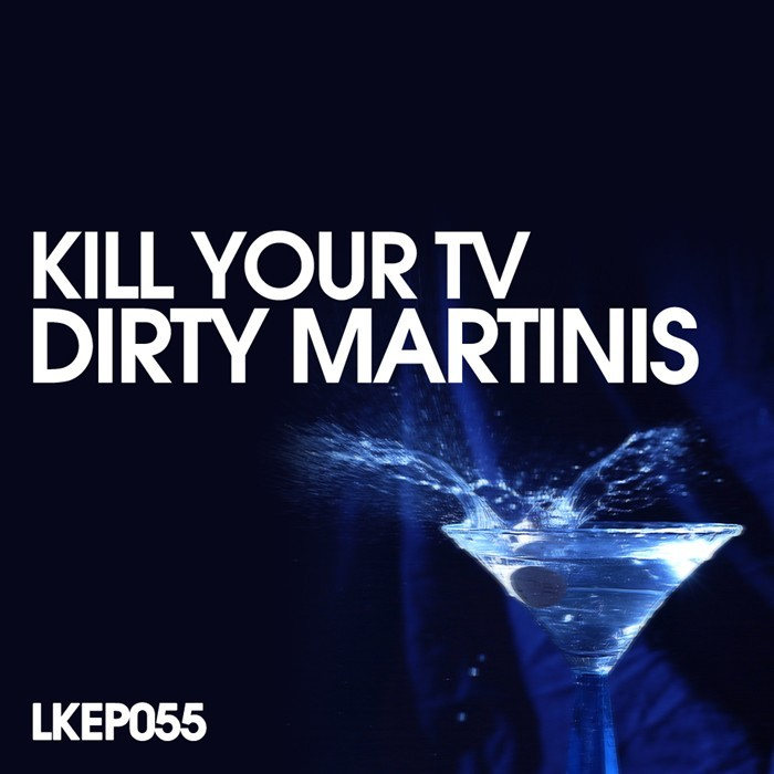 KILL YOUR TV - Dirty Martinis EP