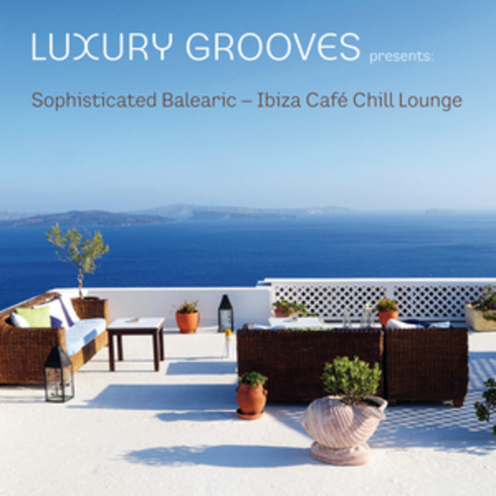 LUXURY GROOVES - Sophisticated Balearic: Ibiza Cafe Chill Lounge