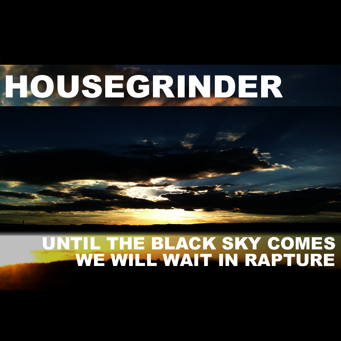 HOUSE GRINDER - Until The Black Sky Comes We Will Wait In Rapture