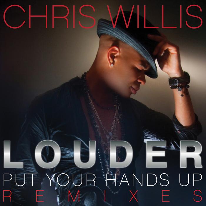 CHRIS WILLIS - Louder (Put Your Hands Up) (Remixes)