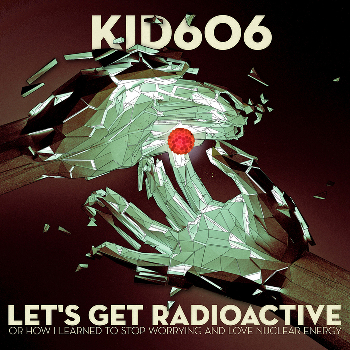 KID606 - Let's Get Radioactive (Or How I Learned To Stop Worrying & Love Nuclear Energy)