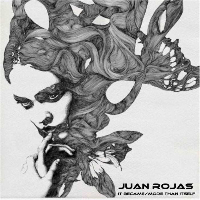 JUAN ROJAS - It Became/More Than Itself