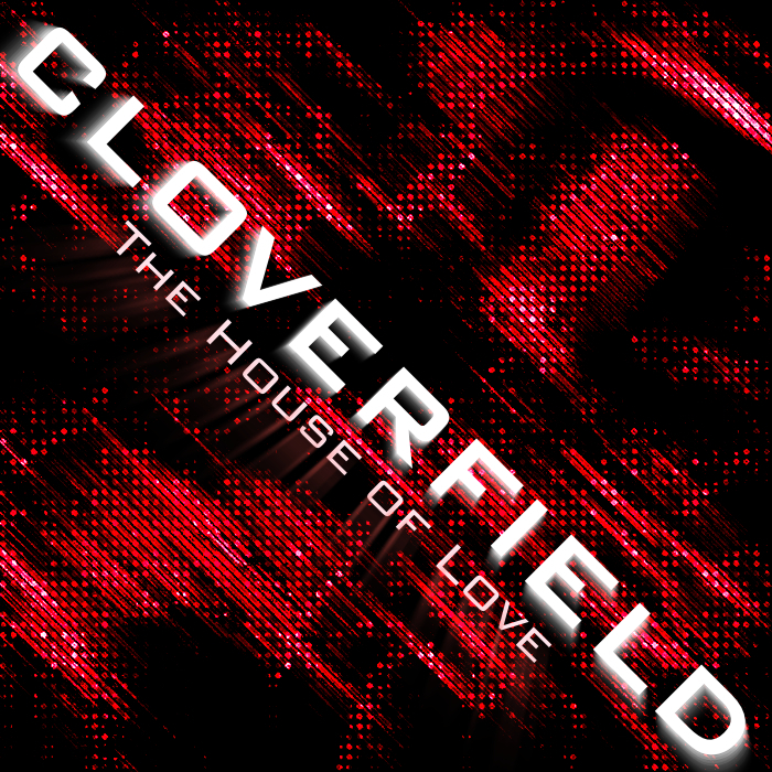 CLOVERFIELD - The House Of Love
