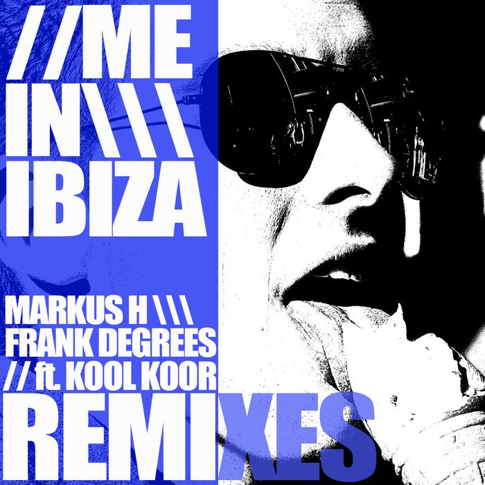 MARKUS H/FRANK DEGREES feat KOOL KOOR - Me in Ibiza Remixes
