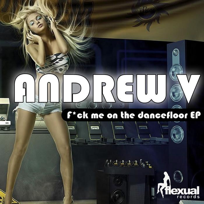ANDREW V - F_ck Me On The Dancefloor EP