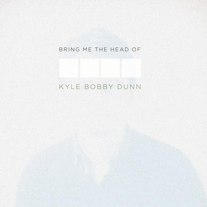 DUNN, Kyle Bobby - Bring Me The Head Of Kyle Bobby Dunn