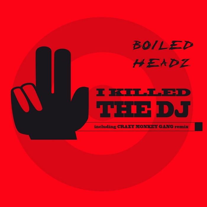 BOILED HEADZ - I Killed The DJ
