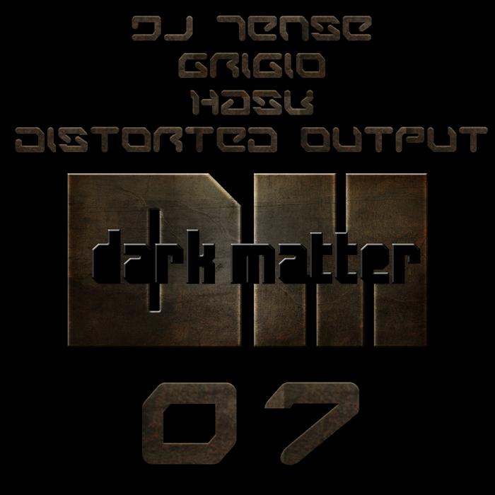 TENSE/HASK/GRIGIO/DISTORTED OUTPUT - Dark Matter 007