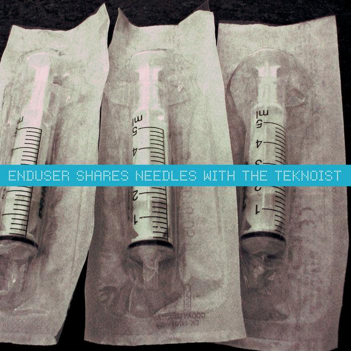 ENDUSER/NEEDLE SHARING/THE TEKNOIST - Enduser Shares Needles With The Teknoist