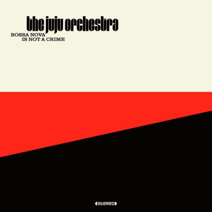 THE JUJU ORCHESTRA - Bossa Nova Is Not A Crime