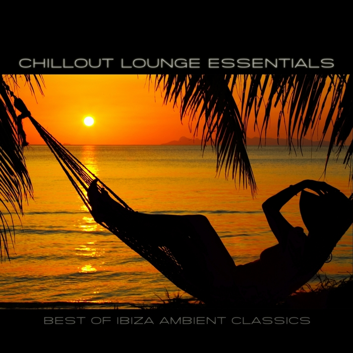 VARIOUS - Chillout Lounge Essentials: Best Of Ibiza Ambient Classics