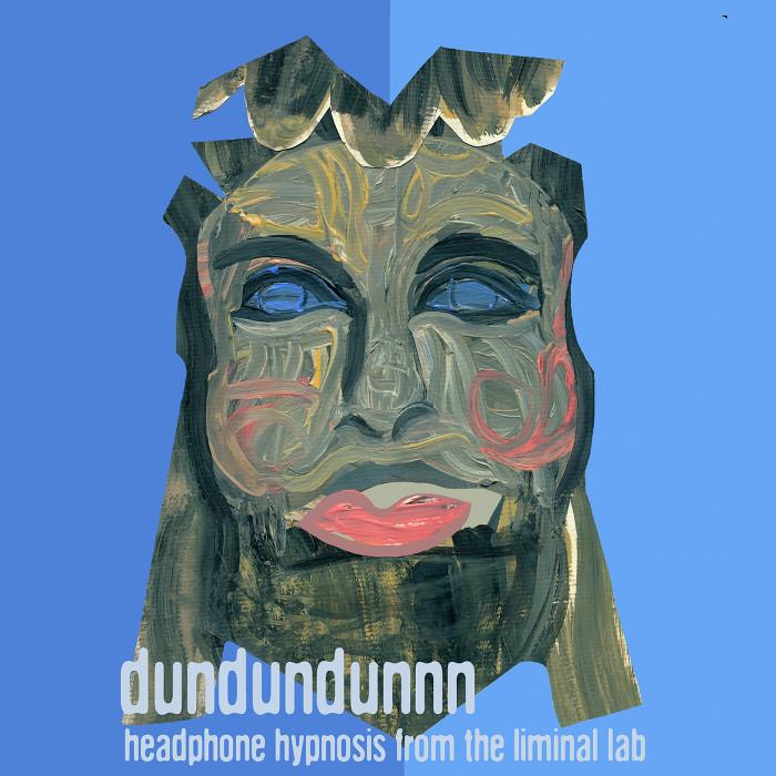 DUNDUNDUNNN - Headphone Hypnosis From The Liminal Lab