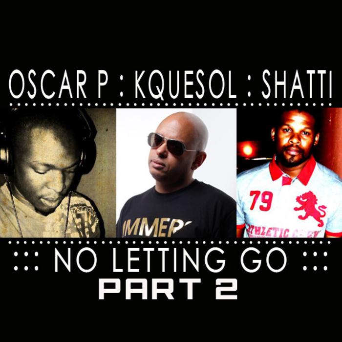 OSCAR P/KQUESOL/SHATTI - No Letting Go Part 2