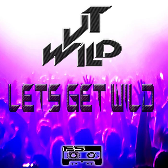 JT WILD - Lets Get Wild