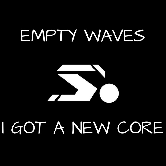 EMPTY WAVES - I Got A New Core