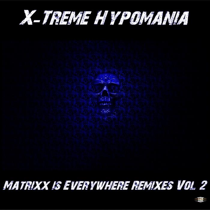 X TREME HYPOMANIA - Matrixx Is Everywhere Remixes Vol   2