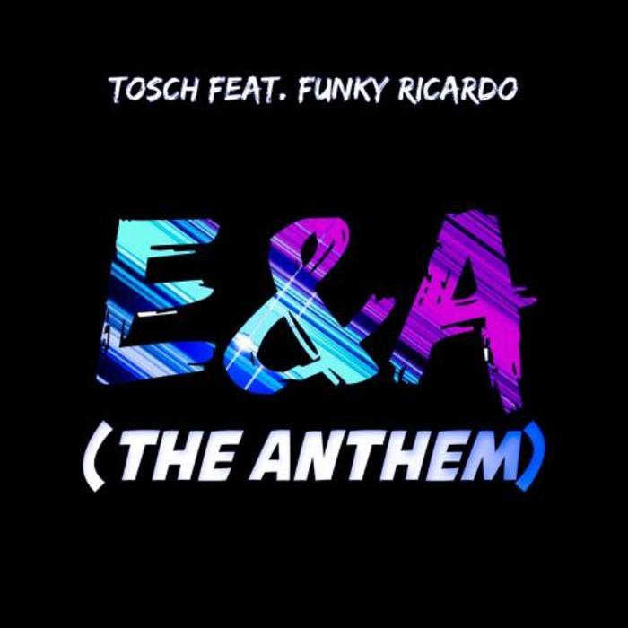 TOSCH feat FUNKY RICARDO - E & A (The Anthem)