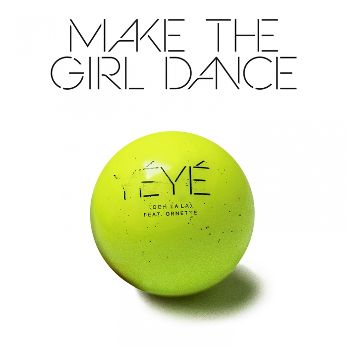 MAKE THE GIRL DANCE feat ORNETTE - Yeye (Ooh La La)