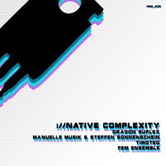 DRAGON SUPLEX/MANUELLE MUSIK/STEFFEN SONNENSCHEIN/TIMOTEO/FEM ENSEMBLE - Native Complexity