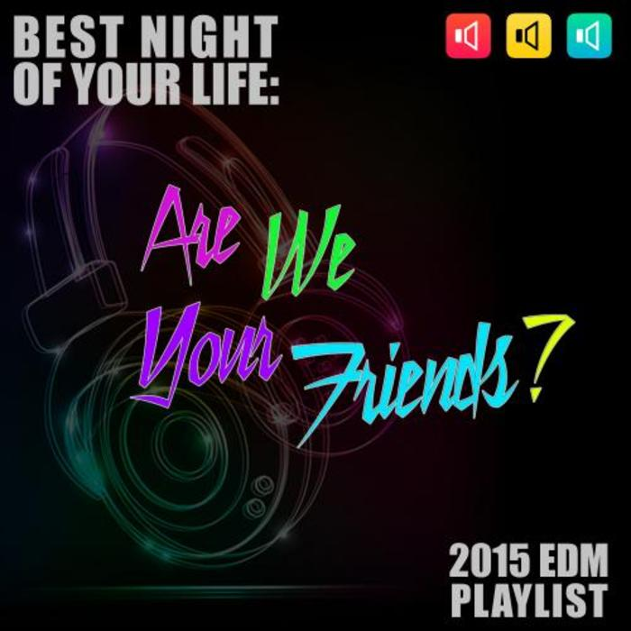 VARIOUS - Are We Your Friends? Best Night Of Your Life (2015 EDM Playlist)