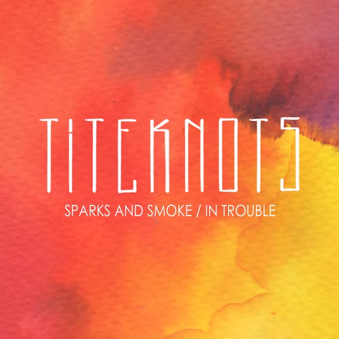 TITEKNOTS - Sparks And Smoke/In Trouble