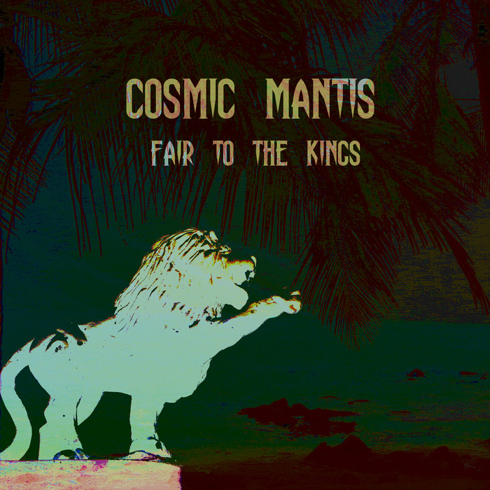 COSMIC MANTIS - Fair To The Kings