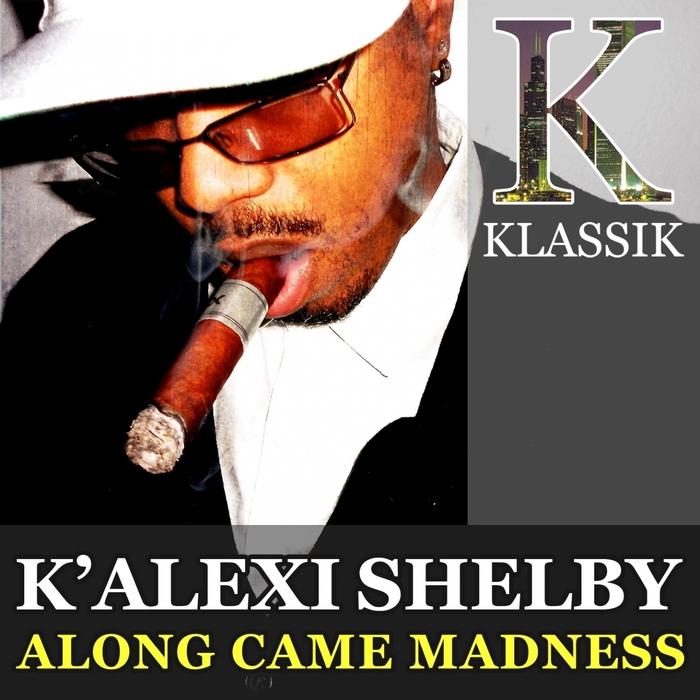 K' ALEXI SHELBY - Along Came Madness